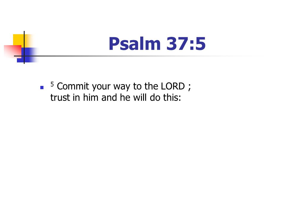 Psalm 37:5 5 Commit your way to the LORD ; trust in him and he will do this: [Have your youth read the passage]